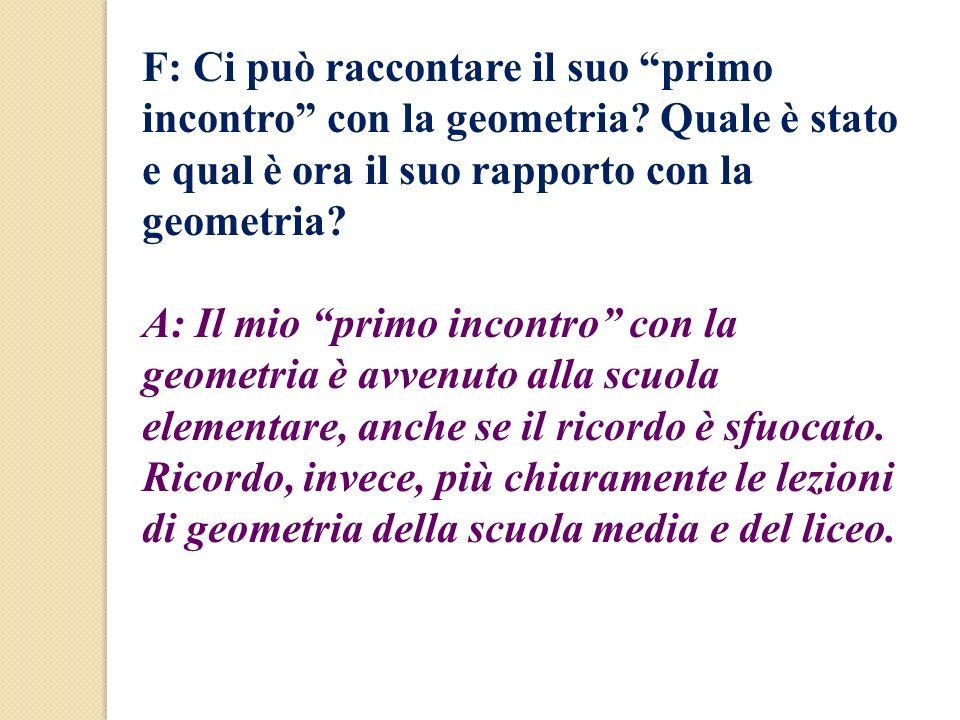 F: Ci può raccontare il suo primo incontro con la geometria? Quale è stato e qual è ora il suo rapporto con la geometria? A: Il mio primo incontro con