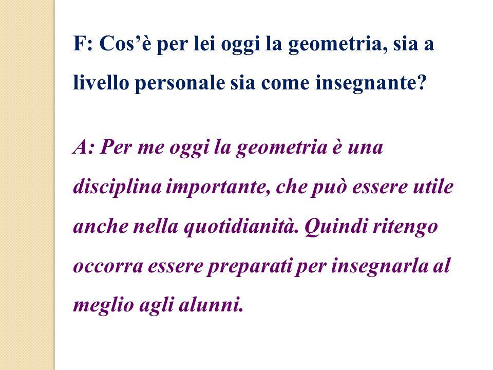 F: Cosè per lei oggi la geometria, sia a livello personale sia come insegnante? A: Per me oggi la geometria è una disciplina importante, che può esser