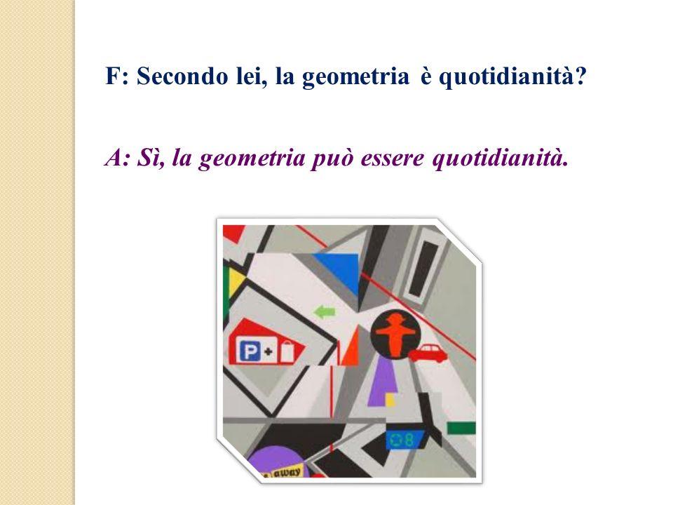 F: Secondo lei, la geometria è quotidianità? A: Sì, la geometria può essere quotidianità.
