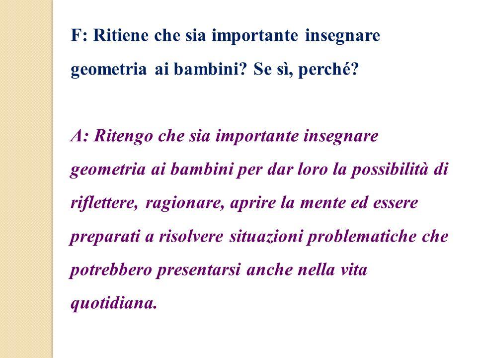F: Ritiene che sia importante insegnare geometria ai bambini? Se sì, perché? A: Ritengo che sia importante insegnare geometria ai bambini per dar loro