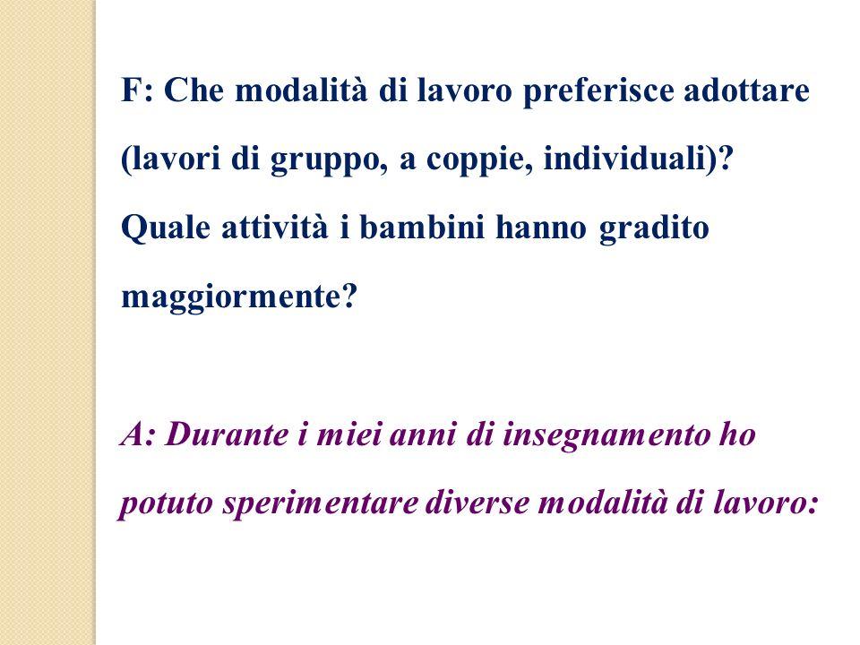 F: Che modalità di lavoro preferisce adottare (lavori di gruppo, a coppie, individuali)? Quale attività i bambini hanno gradito maggiormente? A: Duran
