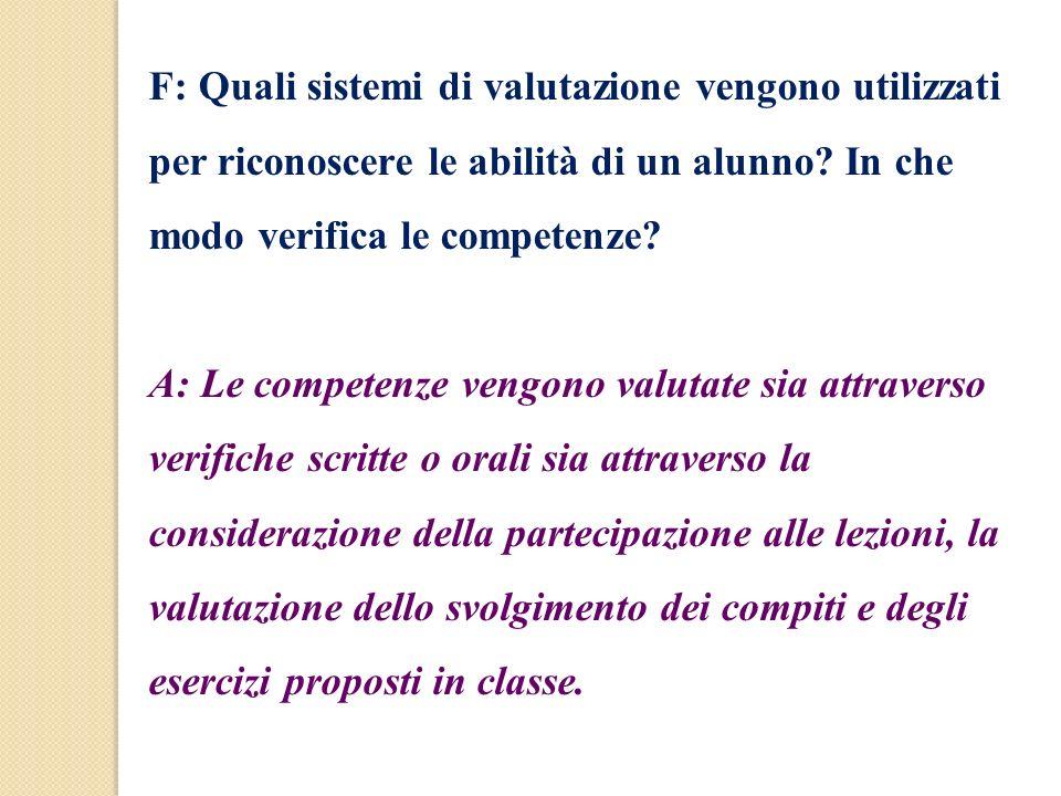 F: Quali sistemi di valutazione vengono utilizzati per riconoscere le abilità di un alunno? In che modo verifica le competenze? A: Le competenze vengo