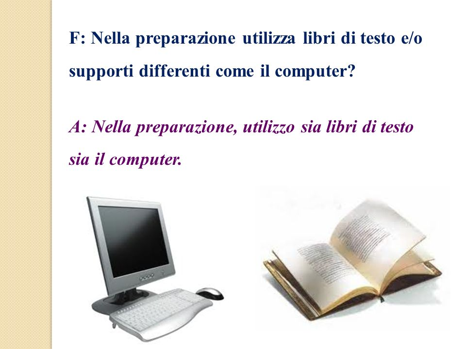 F: Nella preparazione utilizza libri di testo e/o supporti differenti come il computer? A: Nella preparazione, utilizzo sia libri di testo sia il comp