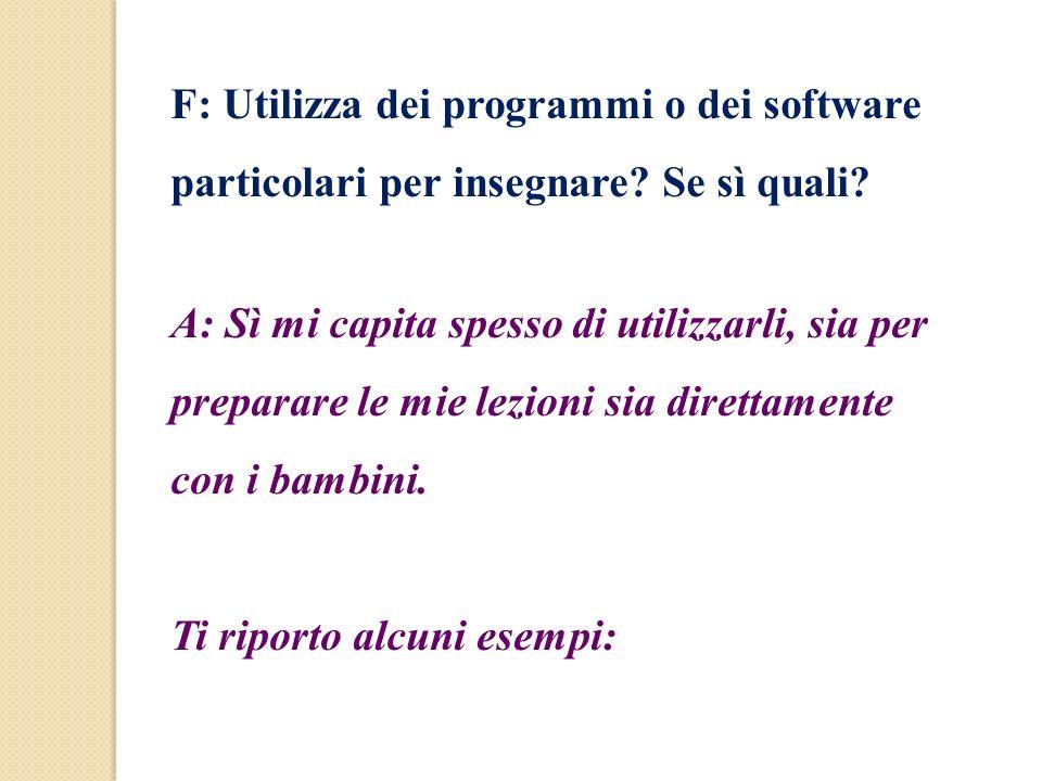 F: Utilizza dei programmi o dei software particolari per insegnare? Se sì quali? A: Sì mi capita spesso di utilizzarli, sia per preparare le mie lezio
