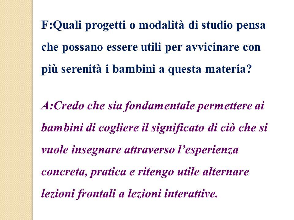 F:Quali progetti o modalità di studio pensa che possano essere utili per avvicinare con più serenità i bambini a questa materia? A:Credo che sia fonda