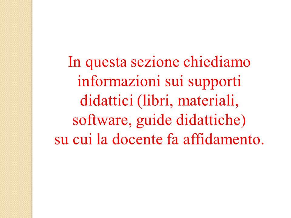 In questa sezione chiediamo informazioni sui supporti didattici (libri, materiali, software, guide didattiche) su cui la docente fa affidamento.