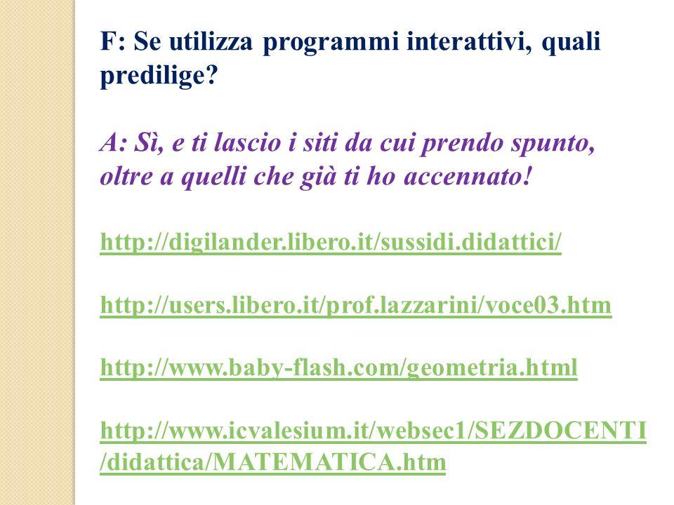 F: Se utilizza programmi interattivi, quali predilige? A: Sì, e ti lascio i siti da cui prendo spunto, oltre a quelli che già ti ho accennato! http://
