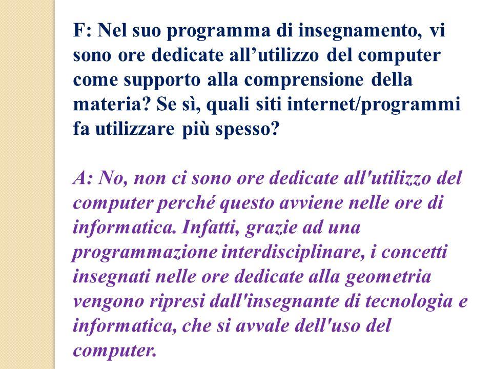 F: Nel suo programma di insegnamento, vi sono ore dedicate allutilizzo del computer come supporto alla comprensione della materia? Se sì, quali siti i