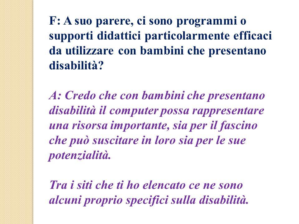F: A suo parere, ci sono programmi o supporti didattici particolarmente efficaci da utilizzare con bambini che presentano disabilità? A: Credo che con