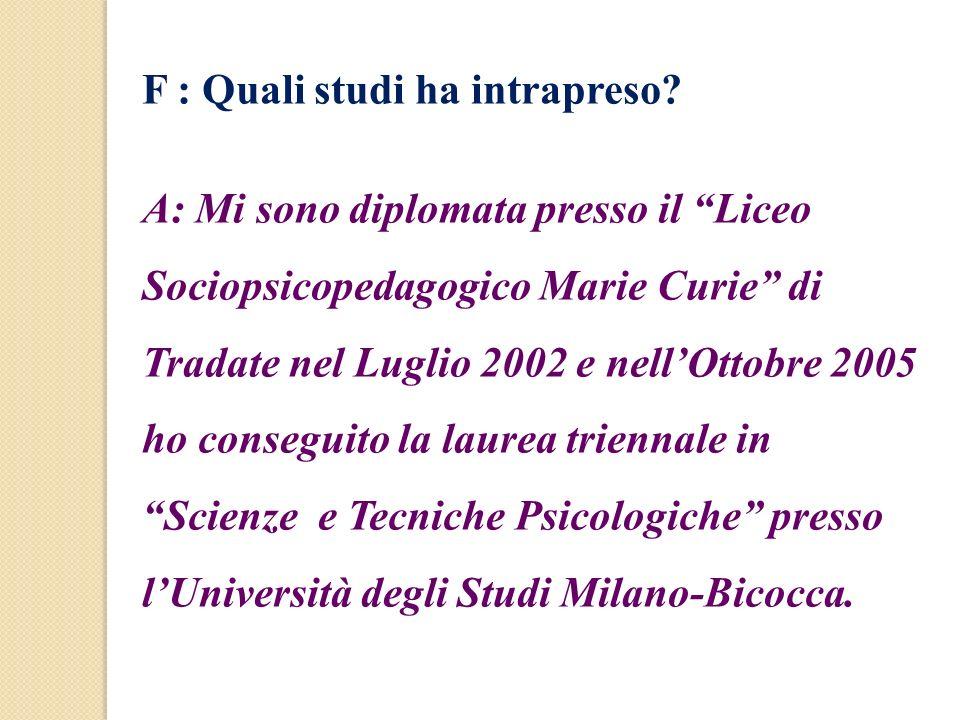 F : Quali studi ha intrapreso? A: Mi sono diplomata presso il Liceo Sociopsicopedagogico Marie Curie di Tradate nel Luglio 2002 e nellOttobre 2005 ho