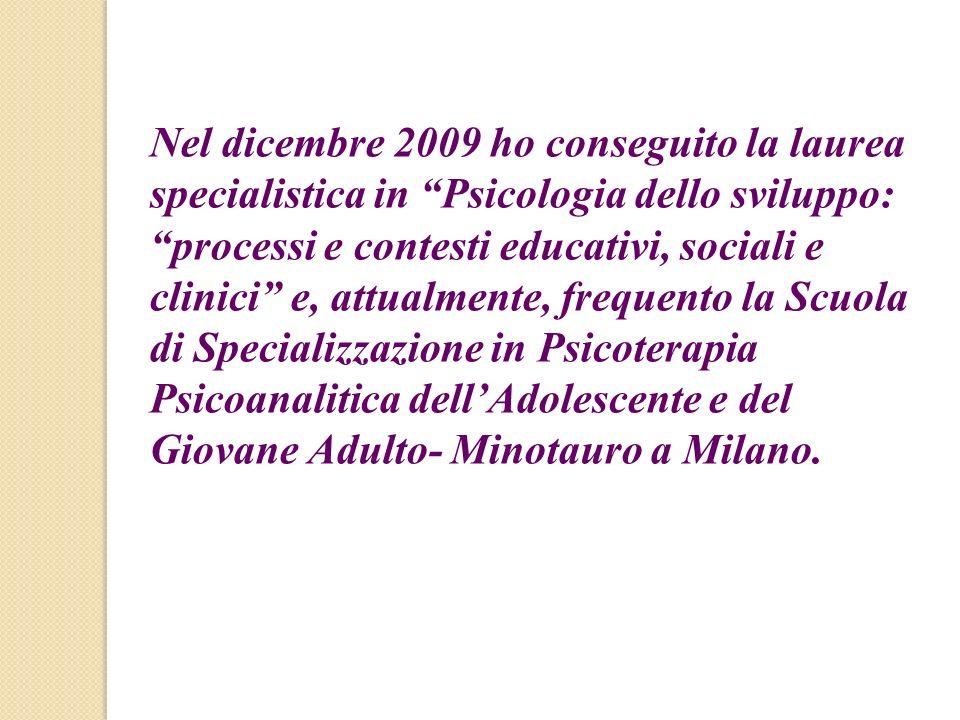 Nel dicembre 2009 ho conseguito la laurea specialistica in Psicologia dello sviluppo: processi e contesti educativi, sociali e clinici e, attualmente,