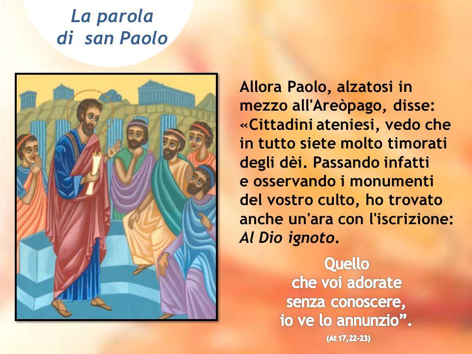 Allora Paolo, alzatosi in mezzo all Areòpago, disse: «Cittadini ateniesi, vedo che in tutto siete molto timorati degli dèi.