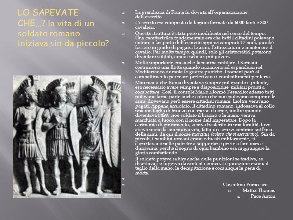 LO SAPEVATE CHE… ? la vita di un soldato romano iniziava sin da piccolo? La grandezza di Roma fu dovuta allorganizzazione dellesercito. L'esercito era