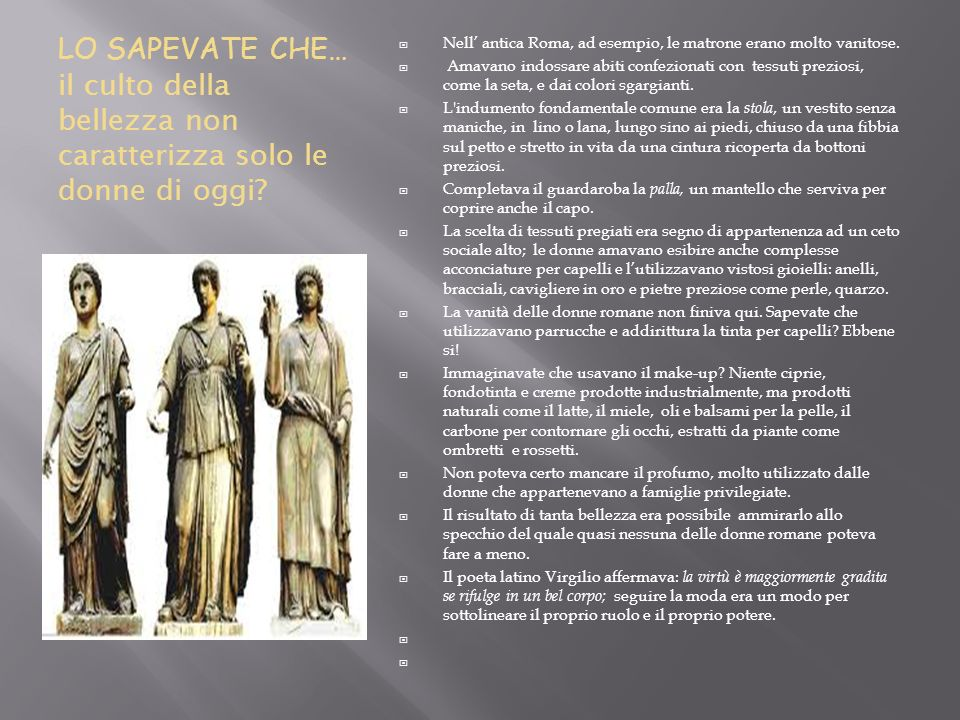LO SAPEVATE CHE… il culto della bellezza non caratterizza solo le donne di oggi? Nell antica Roma, ad esempio, le matrone erano molto vanitose. Amavan