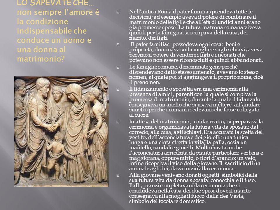 LO SAPEVATE CHE… non sempre lamore è la condizione indispensabile che conduce un uomo e una donna al matrimonio? Nellantica Roma il pater familias pre