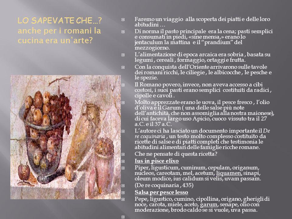 LO SAPEVATE CHE… ? anche per i romani la cucina era unarte? Faremo un viaggio alla scoperta dei piatti e delle loro abitudini … Di norma il pasto prin