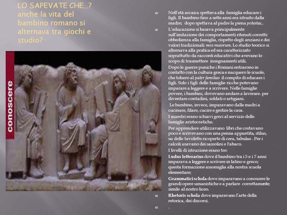 LO SAPEVATE CHE… ? anche la vita del bambino romano si alternava tra giochi e studio? Nelletà arcaica spettava alla famiglia educare i figli. Il bambi
