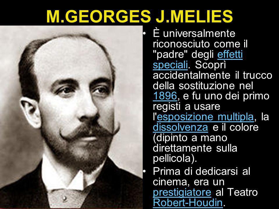 M.GEORGES J.MELIES È universalmente riconosciuto come il padre degli effetti speciali.
