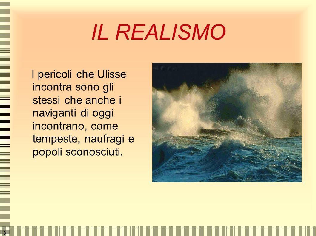 3 IL REALISMO I pericoli che Ulisse incontra sono gli stessi che anche i naviganti di oggi incontrano, come tempeste, naufragi e popoli sconosciuti.