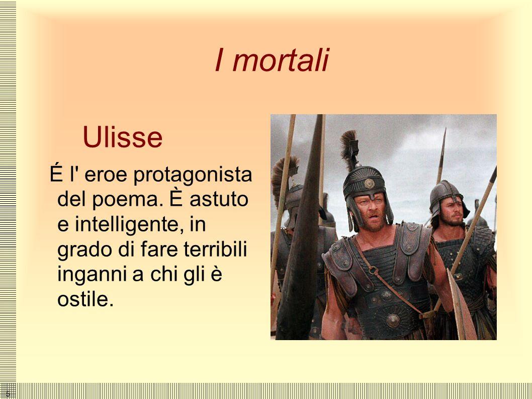 5 I mortali Ulisse É l eroe protagonista del poema.
