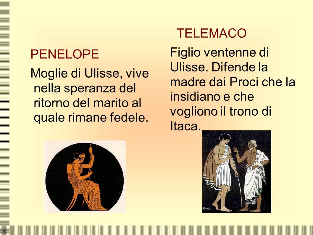 6 PENELOPE Moglie di Ulisse, vive nella speranza del ritorno del marito al quale rimane fedele.