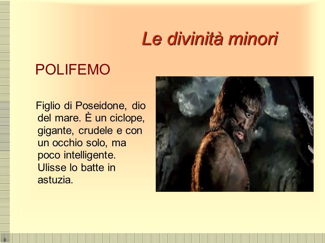 8 Le divinità minori POLIFEMO Figlio di Poseidone, dio del mare.