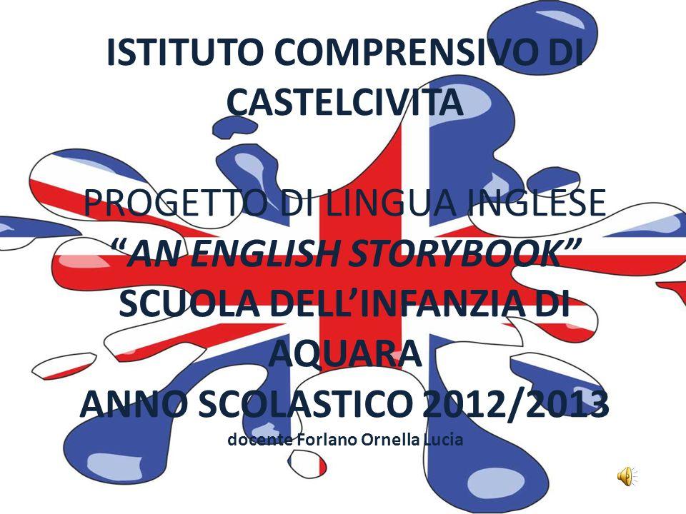 ISTITUTO COMPRENSIVO DI CASTELCIVITA PROGETTO DI LINGUA INGLESEAN ENGLISH STORYBOOK SCUOLA DELLINFANZIA DI AQUARA ANNO SCOLASTICO 2012/2013 docente Forlano Ornella Lucia