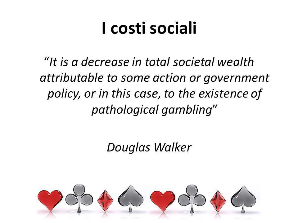 I costi sociali It is a decrease in total societal wealth attributable to some action or government policy, or in this case, to the existence of pathological gambling Douglas Walker
