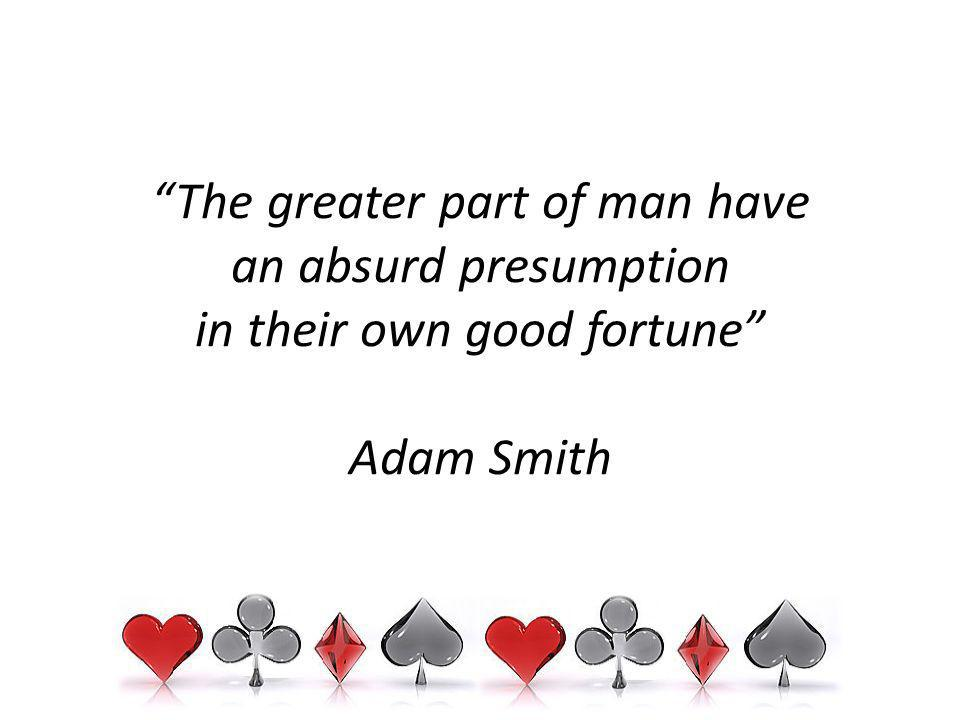 The greater part of man have an absurd presumption in their own good fortune Adam Smith
