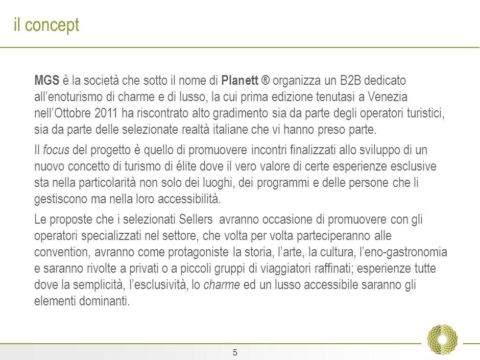 5 il concept MGS è la società che sotto il nome di Planett ® organizza un B2B dedicato allenoturismo di charme e di lusso, la cui prima edizione tenutasi a Venezia nellOttobre 2011 ha riscontrato alto gradimento sia da parte degli operatori turistici, sia da parte delle selezionate realtà italiane che vi hanno preso parte.