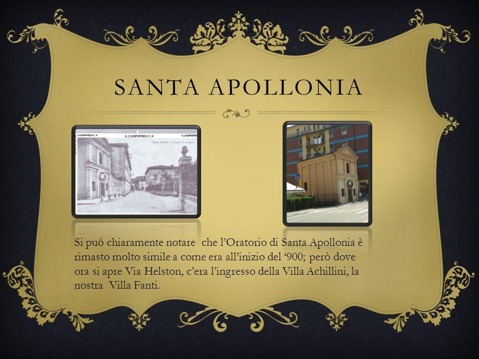 SANTA APOLLONIA Si può chiaramente notare che lOratorio di Santa Apollonia è rimasto molto simile a come era allinizio del 900; però dove ora si apre Via Helston, cera lingresso della Villa Achillini, la nostra Villa Fanti.