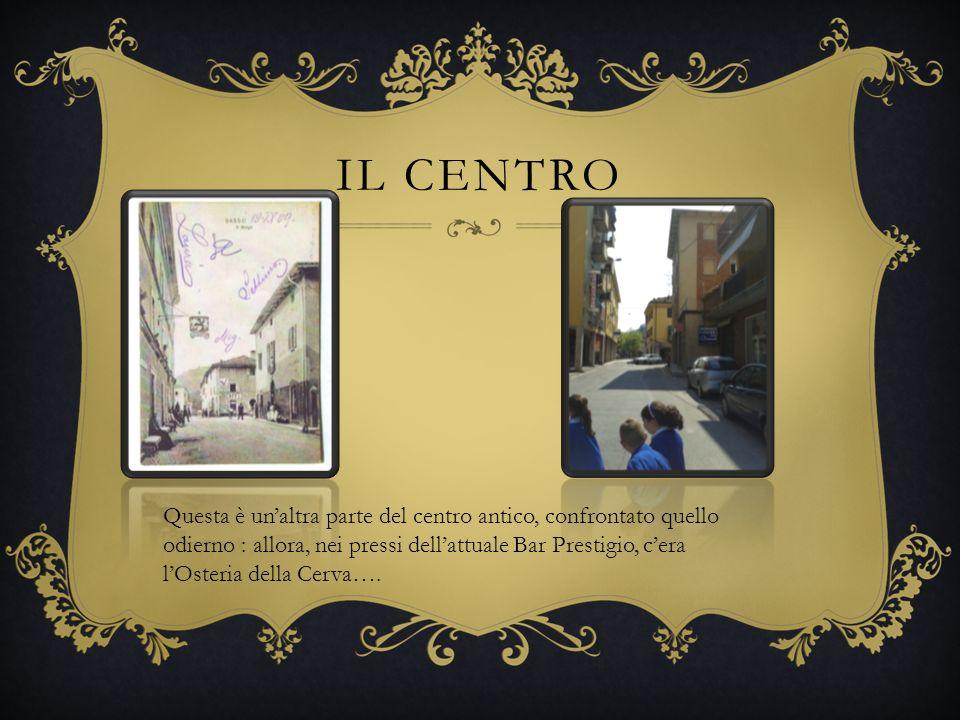 IL CENTRO Questa è unaltra parte del centro antico, confrontato quello odierno : allora, nei pressi dellattuale Bar Prestigio, cera lOsteria della Cerva….