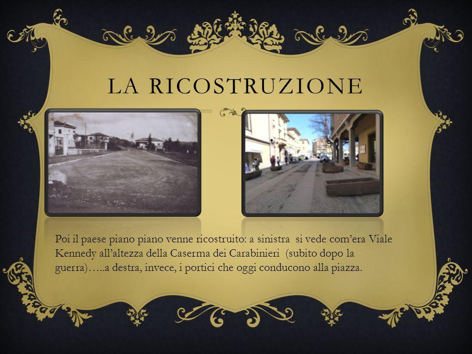 LA RICOSTRUZIONE Poi il paese piano piano venne ricostruito: a sinistra si vede comera Viale Kennedy allaltezza della Caserma dei Carabinieri (subito dopo la guerra)…..a destra, invece, i portici che oggi conducono alla piazza.
