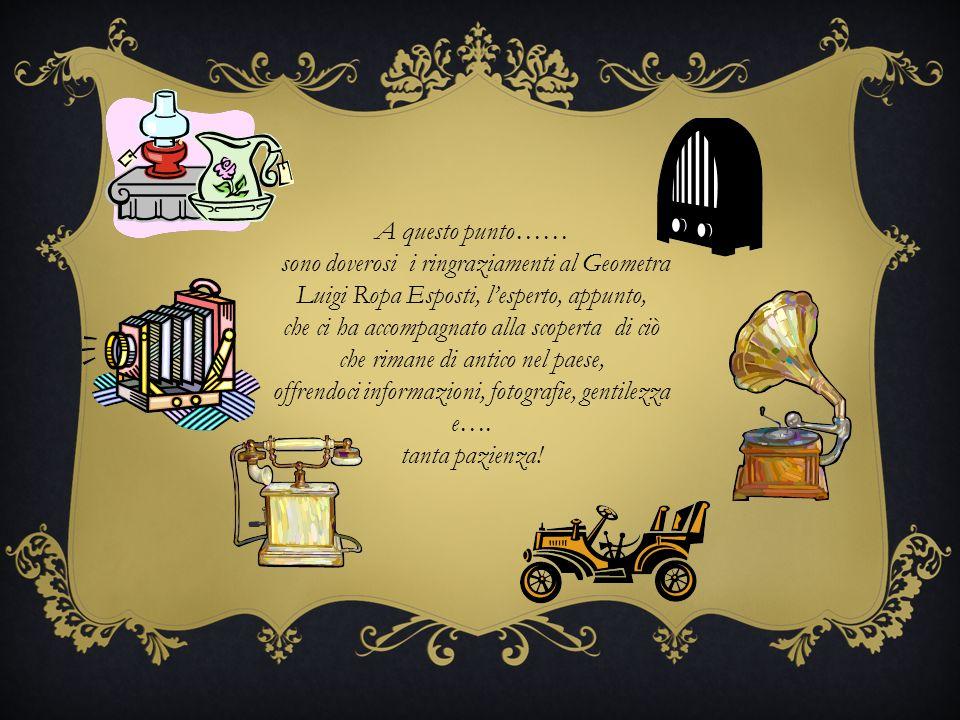 A questo punto…… sono doverosi i ringraziamenti al Geometra Luigi Ropa Esposti, lesperto, appunto, che ci ha accompagnato alla scoperta di ciò che rimane di antico nel paese, offrendoci informazioni, fotografie, gentilezza e….
