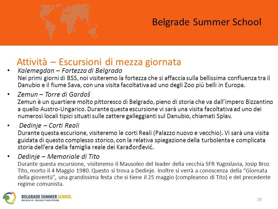 Attività – Escursioni di mezza giornata Belgrade Summer School 19 Kalemegdan – Fortezza di Belgrado Nei primi giorni di BSS, noi visiteremo la fortezza che si affaccia sulla bellissima confluenza tra il Danubio e il fiume Sava, con una visita facoltativa ad uno degli Zoo più belli in Europa.