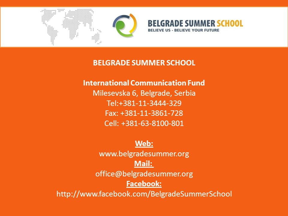 BELGRADE SUMMER SCHOOL International Communication Fund Milesevska 6, Belgrade, Serbia Tel:+381-11-3444-329 Fax: +381-11-3861-728 Cell: +381-63-8100-801 Web: www.belgradesummer.org Mail: office@belgradesummer.org Facebook: http://www.facebook.com/BelgradeSummerSchool