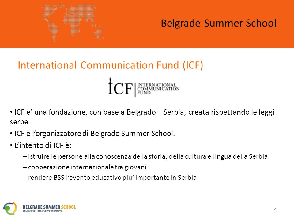 International Communication Fund (ICF) Belgrade Summer School 9 ICF e una fondazione, con base a Belgrado – Serbia, creata rispettando le leggi serbe ICF è lorganizzatore di Belgrade Summer School.