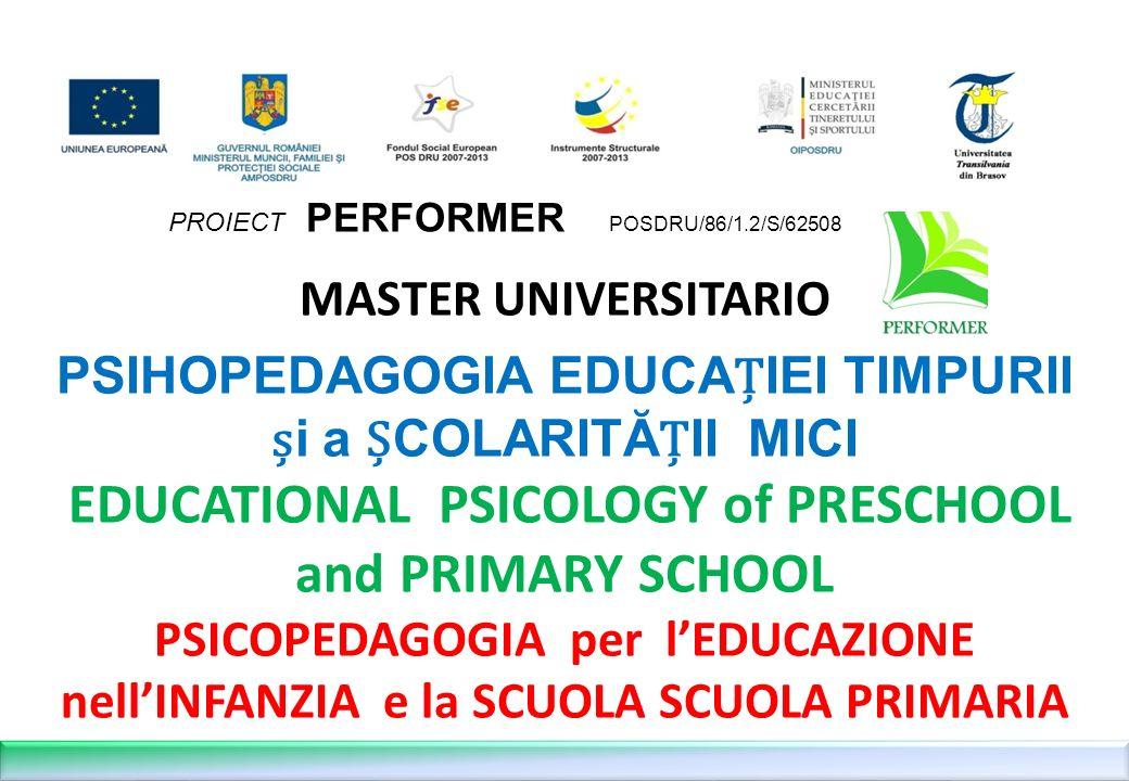 MASTER UNIVERSITARIO PSIHOPEDAGOGIA EDUCA Ț IEI TIMPURII ș i a Ș COLARITĂ Ț II MICI EDUCATIONAL PSICOLOGY of PRESCHOOL and PRIMARY SCHOOL PSICOPEDAGOGIA per lEDUCAZIONE nellINFANZIA e la SCUOLA SCUOLA PRIMARIA PROIECT PERFORMER POSDRU/86/1.2/S/62508