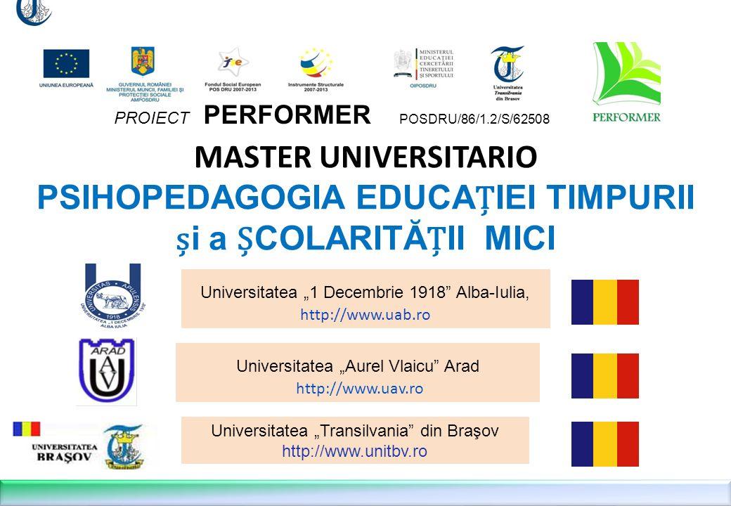 MASTER UNIVERSITARIO PSIHOPEDAGOGIA EDUCA Ț IEI TIMPURII ș i a Ș COLARITĂ Ț II MICI Universitatea Aurel Vlaicu Arad http://www.uav.ro PROIECT PERFORMER POSDRU/86/1.2/S/62508 Universitatea 1 Decembrie 1918 Alba-Iulia, http://www.uab.ro Universitatea Transilvania din Braşov http://www.unitbv.ro