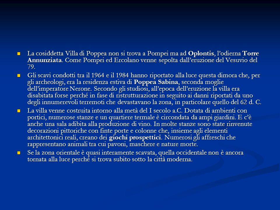 La cosiddetta Villa di Poppea non si trova a Pompei ma ad Oplontis, lodierna Torre Annunziata. Come Pompei ed Ercolano venne sepolta dalleruzione del