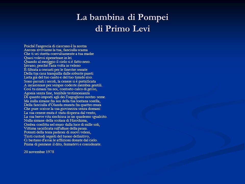 La bambina di Pompei di Primo Levi Poiché l'angoscia di ciascuno è la nostra Ancora riviviamo la tua, fanciulla scarna Che ti sei stretta convulsament