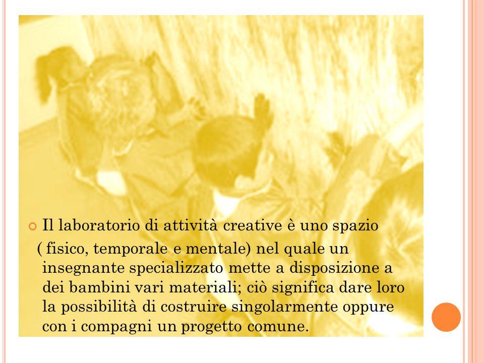 Il laboratorio di attività creative è uno spazio ( fisico, temporale e mentale) nel quale un insegnante specializzato mette a disposizione a dei bambi