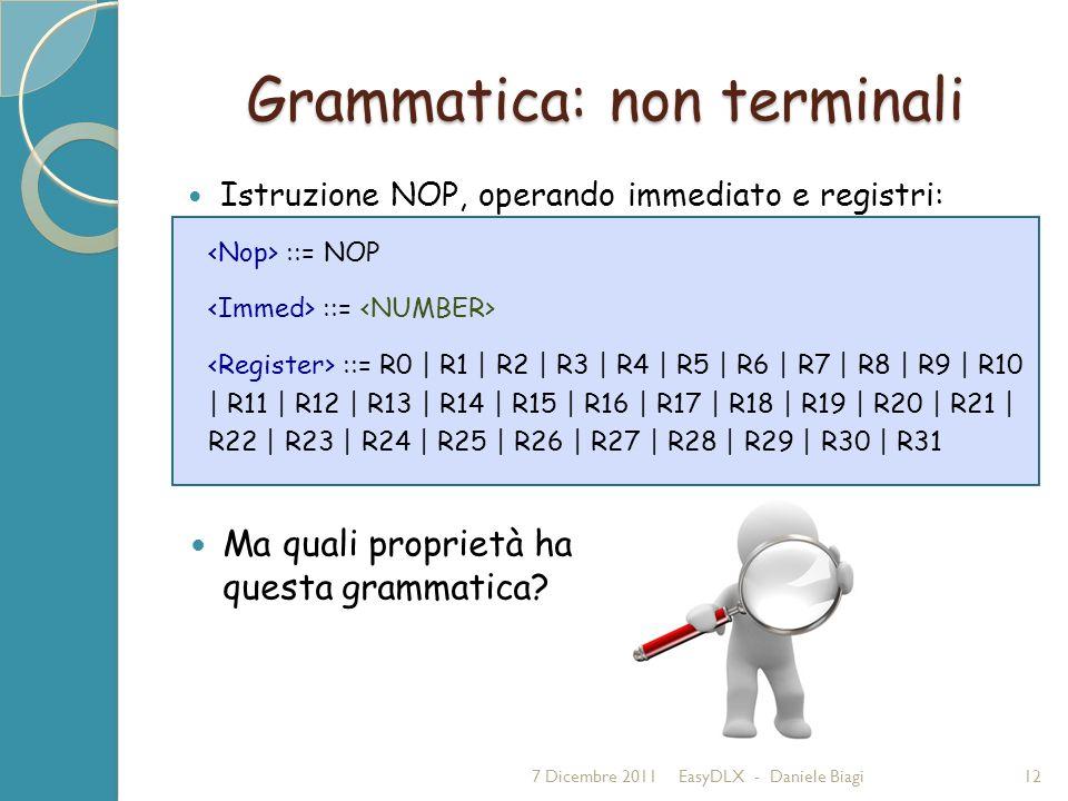 Grammatica: non terminali Istruzione NOP, operando immediato e registri: 7 Dicembre 2011EasyDLX - Daniele Biagi12 ::= NOP ::= ::= R0 | R1 | R2 | R3 | R4 | R5 | R6 | R7 | R8 | R9 | R10 | R11 | R12 | R13 | R14 | R15 | R16 | R17 | R18 | R19 | R20 | R21 | R22 | R23 | R24 | R25 | R26 | R27 | R28 | R29 | R30 | R31 Ma quali proprietà ha questa grammatica