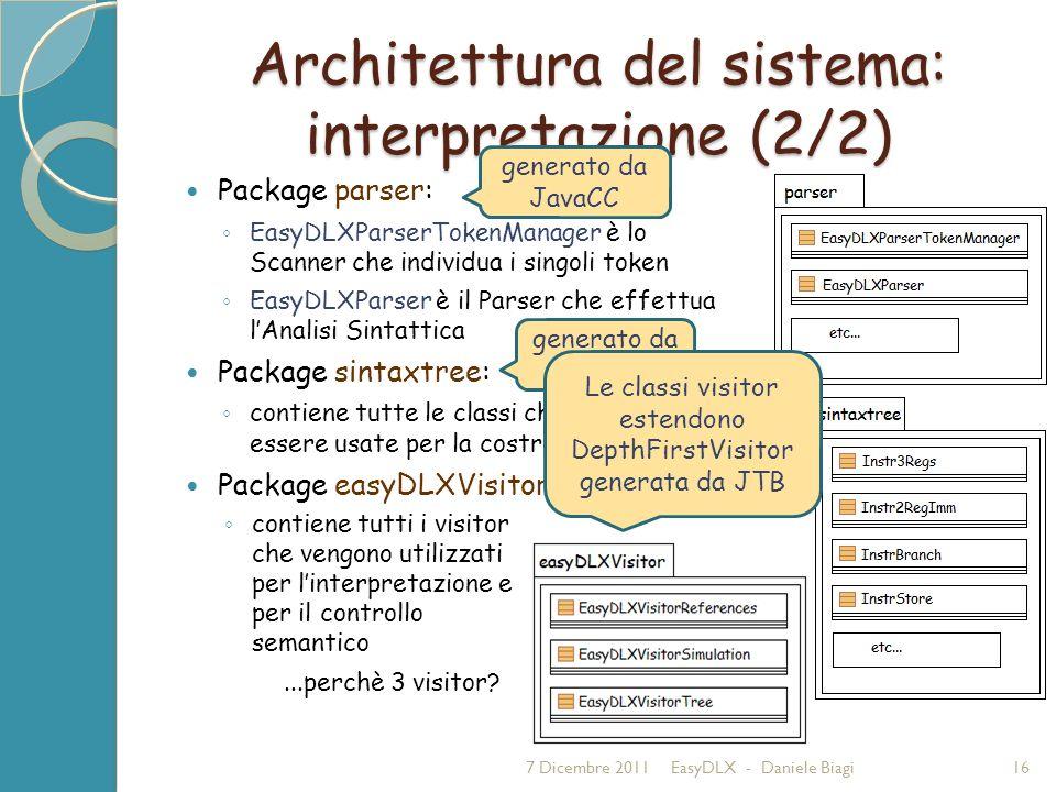 Architettura del sistema: interpretazione (2/2) Package parser: EasyDLXParserTokenManager è lo Scanner che individua i singoli token EasyDLXParser è il Parser che effettua lAnalisi Sintattica Package sintaxtree: contiene tutte le classi che possono essere usate per la costruzione dell AST Package easyDLXVisitor: 7 Dicembre 2011EasyDLX - Daniele Biagi16 contiene tutti i visitor che vengono utilizzati per linterpretazione e per il controllo semantico...perchè 3 visitor.