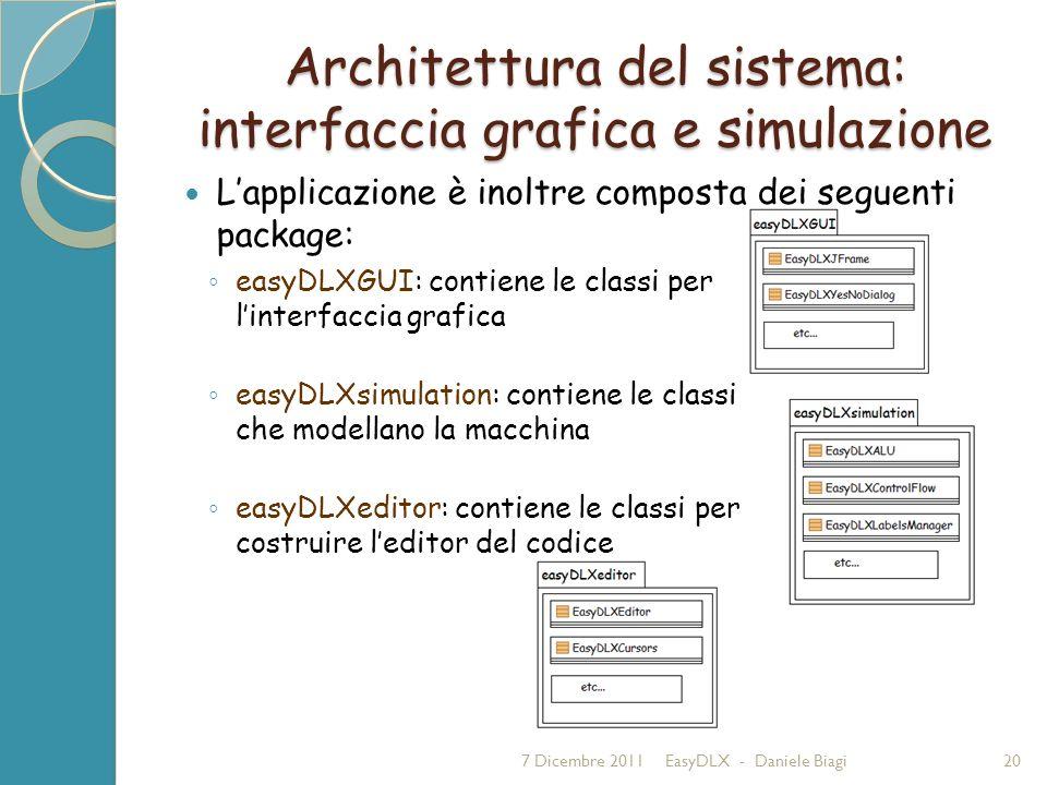Architettura del sistema: interfaccia grafica e simulazione 7 Dicembre 2011EasyDLX - Daniele Biagi20 easyDLXGUI: contiene le classi per linterfaccia grafica easyDLXsimulation: contiene le classi che modellano la macchina easyDLXeditor: contiene le classi per costruire leditor del codice Lapplicazione è inoltre composta dei seguenti package: