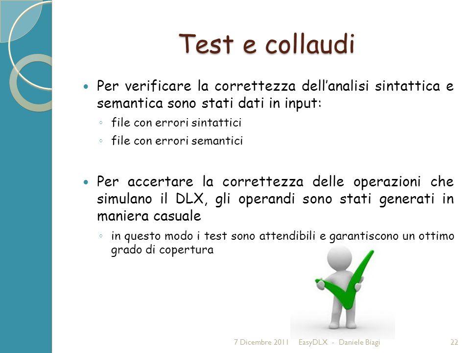 Test e collaudi Per verificare la correttezza dellanalisi sintattica e semantica sono stati dati in input: file con errori sintattici file con errori semantici Per accertare la correttezza delle operazioni che simulano il DLX, gli operandi sono stati generati in maniera casuale in questo modo i test sono attendibili e garantiscono un ottimo grado di copertura 7 Dicembre 2011EasyDLX - Daniele Biagi22