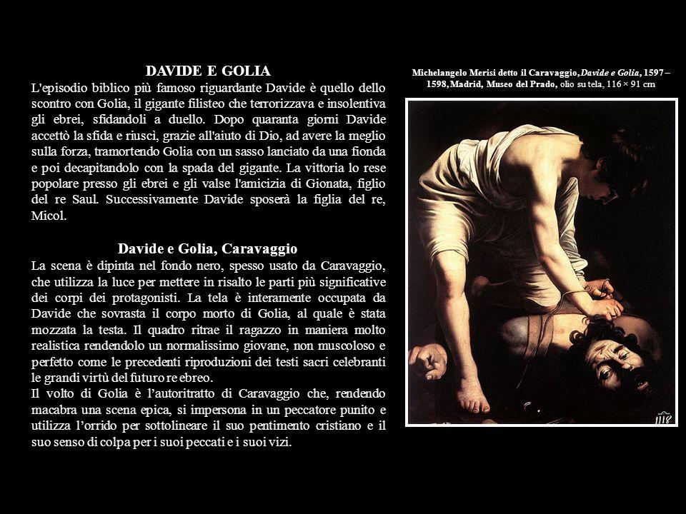 Michelangelo Merisi detto il Caravaggio, Davide con la testa di Golia, 1605 – 1606, Roma Galleria Borghese Davide con la testa di Golia, Caravaggio Caravaggio dopo una vita trascorsa a fuggire dai suoi accusatori dipinge questo drammatico quadro prima di tornare a Roma.