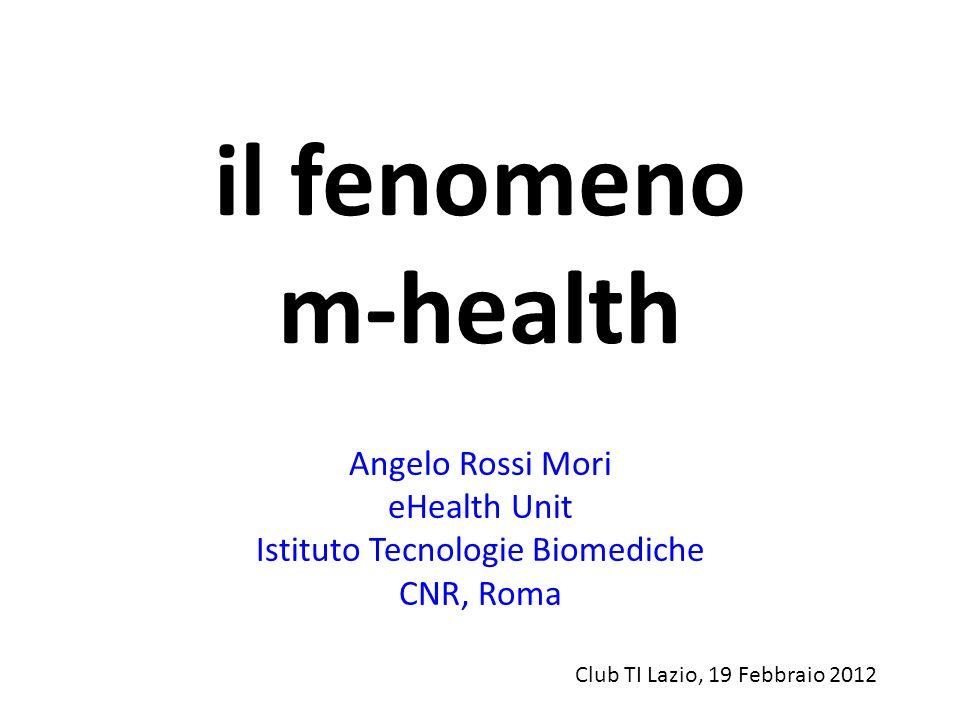 il fenomeno m-health Angelo Rossi Mori eHealth Unit Istituto Tecnologie Biomediche CNR, Roma Club TI Lazio, 19 Febbraio 2012