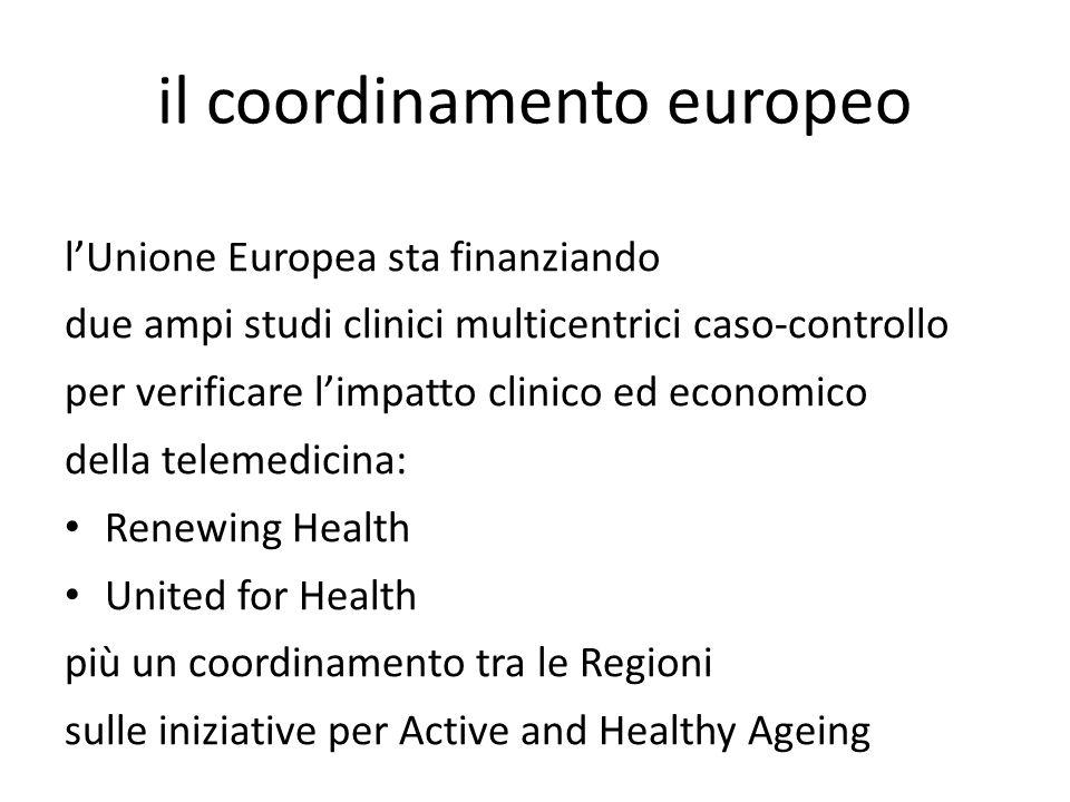 il coordinamento europeo lUnione Europea sta finanziando due ampi studi clinici multicentrici caso-controllo per verificare limpatto clinico ed economico della telemedicina: Renewing Health United for Health più un coordinamento tra le Regioni sulle iniziative per Active and Healthy Ageing