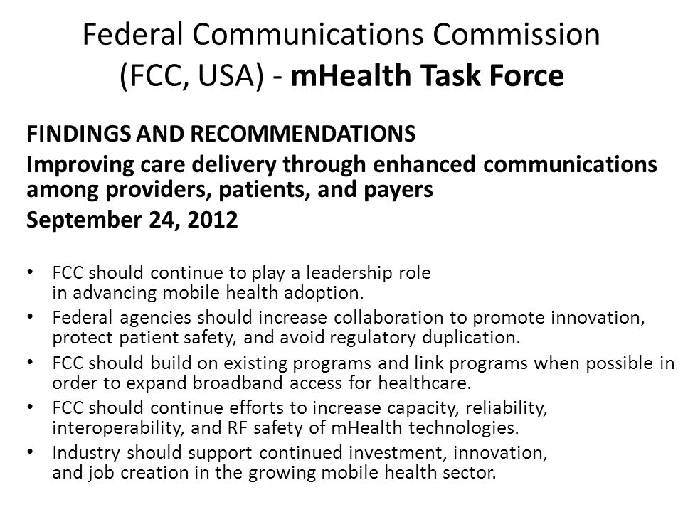Federal Communications Commission (FCC, USA) - mHealth Task Force FINDINGS AND RECOMMENDATIONS Improving care delivery through enhanced communications among providers, patients, and payers September 24, 2012 FCC should continue to play a leadership role in advancing mobile health adoption.